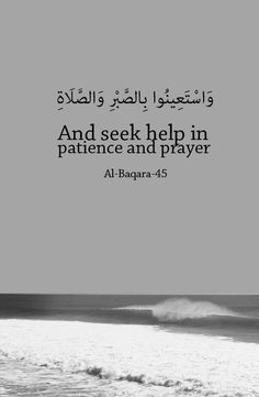 وَاسْتَعِينُوا بِالصَّبْرِ وَالصَّلَاةِ And seek help in patience and prayer Seek help through patience and prayer. Quran verse. (2:45) .