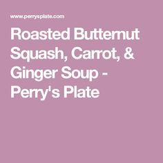 Roasted Butternut Squash, Carrot, & Ginger Soup - Perry's Plate