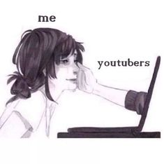 My entire life. All my friends don't understand how much they have saved me. Dear YouTubers, all I have to say is, thank you and I love you guys
