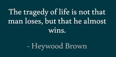 The tragedy of life is not that man loses, but that he almost wins. #quotes #brown #life