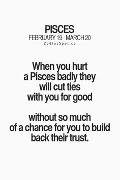 When you hurt a Pisces badly they will cut ties with you for good without so much of a chance for you to build back their trust.