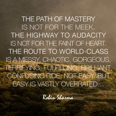 The path of mastery is not for the meek. The highway to audacity is not for the faint of heart. The route to world-class is a messy, chaotic, gorgeous, terrifying, fulfilling, brilliant, confusing ride. Not easy. But easy is vastly overrated…