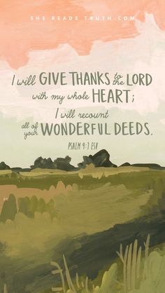 I will give thanks to the Lord with my whole heart; I will recount all of your wonderful deeds. - Psalm 9:1