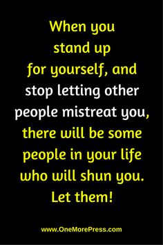 When you stand up for yourself, and stop letting other people mistreat you, there will be some people in your life who will shun you. Let them! #happiness www.OneMorePress.com