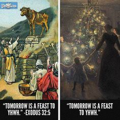 For the people who don't see anything wrong in this picture.  The Israelites made a golden calf and said this is the god who brought them out of Egypt.  They then declared that day as a feast to the Lord.  This made God angry and was wanting to destroy the very people he brought out of Egypt because they had use His name invain.  Christmas is doing the very same thing only instead of a golden calf they have a tree and gifts wrapped up.  If it made God angry then it still makes him angry now…