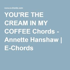 YOU'RE THE CREAM IN MY COFFEE Chords - Annette Hanshaw | E-Chords
