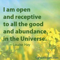 I am open and receptive to all the good and abundance in the universe ~ Louise Hay