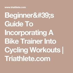 Beginner's Guide To Incorporating A Bike Trainer Into Cycling Workouts | Triathlete.com