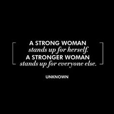 A strong woman stands up for herself. A stronger woman stands up for everyone else. -Uknown   This quote is such an inspiration.