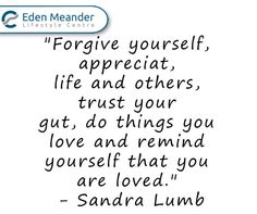 """""""Forgive yourself, appreciate life and others trust your gut, do things you love and remind yourself that you are loved."""" - Sandra Lumb #SundayMotivation #EdenMeander"""