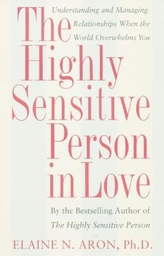 The Highly Sensitive Person in Love: Understanding and Managing Relationships When the World Overwhelms You: Elaine Aron: 9780767903363: Amazon.com: Books