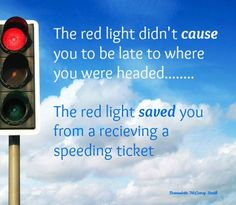 The red light didn't cause you to be late to where you were headed..... The red light saved you from receiving a speeding ticket