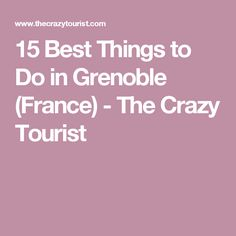 15 Best Things to Do in Grenoble (France) - The Crazy Tourist