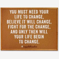 YOU MUST NEED YOUR  LIFE TO CHANGE, BELIEVE IT WILL CHANGE, FIGHT FOR THE CHANGE, AND ONLY THEN WILL  YOUR LIFE BEGIN  TO CHANGE.