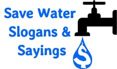 A collection of save water slogans to motivate and educate the public to stop wasting water and to . Every drop of water matters, Tap the Tap, Shorter shower time. many other slogans on saving water & .