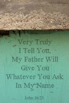 John 16:23-24 In that day you will no longer ask me anything. Very truly I tell you, my Father will give you whatever you ask in my name. 24 Until now you have not asked for anything in my name. Ask and you will receive, and your joy will be complete.