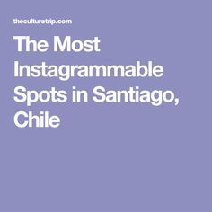 The Most Instagrammable Spots in Santiago, Chile