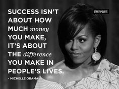 Success isn't about how much money you make, it's about the difference you make in people's lives. - Michelle Obama