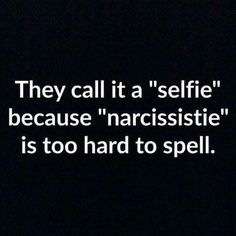 """They call it a """"selfie"""" because """"narcissistie"""" is too hard to spell."""