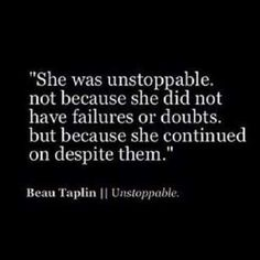 She was unstoppable, not because she did not have failures or doubts, but because she continued on despite them. - Beau Taplin