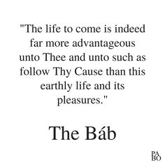 """""""The life to come is indeed far more advantageous unto Thee and unto such as follow Thy Cause than this earthly life and its pleasures. This is what hath been foreordained according to the dispensations of Providence…"""" Selections From the Writings of the Báb, p.50 Far More, Writings, Me Quotes, Math, Life, Ego Quotes, Math Resources, Mathematics"""