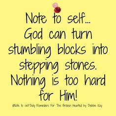 Note to self… God can turn stumbling blocks into stepping-stones. Nothing is too hard for Him!