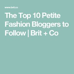 The Top 10 Petite Fashion Bloggers to Follow | Brit + Co