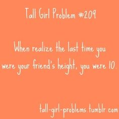 Or I'm so short the last time I was my friend's height was when I was ten.