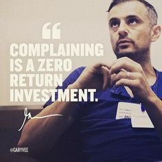 Complaining is a zero return investment. Once you understand this . And your energy goes to solutions and positive vibes a stunning amount of good starts to happen - Gary Vaynerchuk Motivational Quotes For Success, Great Quotes, Quotes To Live By, Life Quotes, Inspirational Quotes, Boss Quotes, Strong Quotes, Wisdom Quotes, Quotes Quotes
