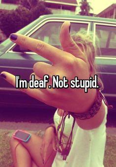 I'm deaf. Not stupid.