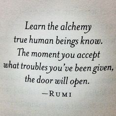 Learn the alchemy true human beings know. The moment you accept what troubles you've been given, the door will open. - Rumi poem
