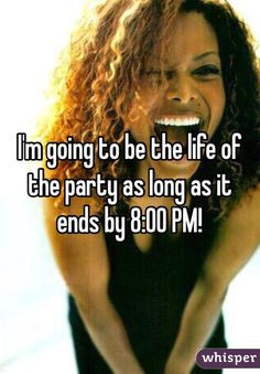 """I'm going to be the life of the party as long as it ends by 8:00 PM!"""