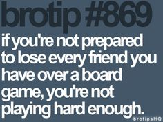 Not just a bro-tip!  I feel like this when playing board games with my friends! :)