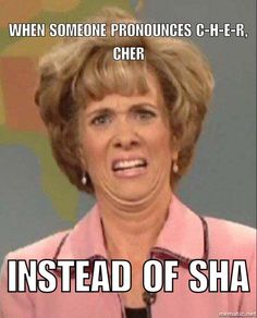 WTF?!! It's sha, not Cher!  Cajun humor.