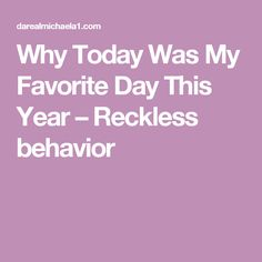 Why Today Was My Favorite Day This Year – Reckless behavior