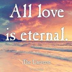 ALL LOVE      is     ETERNAL >>>>> Mike Dooley, www.tut.com