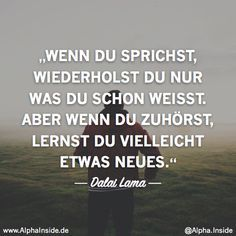 Warum es dir keiner Recht machen kann und wie du damit umgehst CLICK NOW FOR THE RELATED ITEM! ---------------------- dalai lama - when you speak, you only repeat what you already know. But if you listen, you may learn something new. Motivational Quotes, Inspirational Quotes, True Words, Friendship Quotes, Funny Photos, Proverbs, Quotations, Texts, Life Quotes