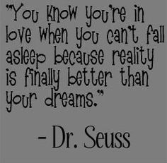 You know you're in love when you can't fall asleep because reality is finally better than your dreams - Dr. Seuss
