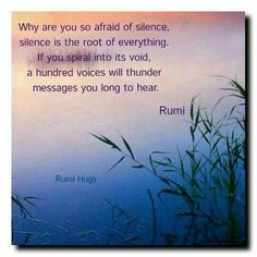 Why are you so afraid of silence? Silence is the root of everything. If you spiral into its void, a hundred voices will thunder messages you long to hear. Beloved Rumi/Rumi Hugs page Poet Rumi, Rumi Poem, Words Quotes, Life Quotes, Sayings, Spiritual Wisdom, Look At You, Yoga, Beautiful Words