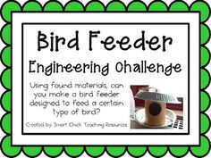Engineering Challenge:Using found materials, can you make a bird feeder designed to feed a certain type of bird?Materials: (for a classroom)Variety of found materials                                                             (cardboard tubes, foil, milk jugs, boxes, etc.)Tape, glue and scissorsOne (or more) real bird feeder to use as                                             an exampleThis packet contains all the information you need to make this a great engineering activity in your ...