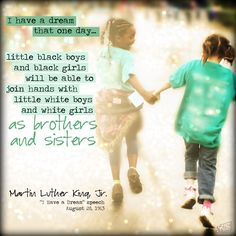 I have a dream that one day... little black boys and black girls will be able to join hands with little white boys and white girls as brothers and sisters.  -- Martin Luther King, Jr. (I Have a Dream Speech, August 28, 1963)