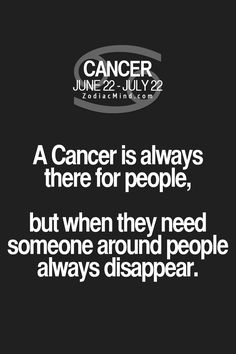 Cancer Zodiac Sign is always there for people, but when they need someone around people always disappear.