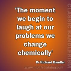 The moment we begin to laugh at our problems we change chemically. Richard Bandler #nlplife