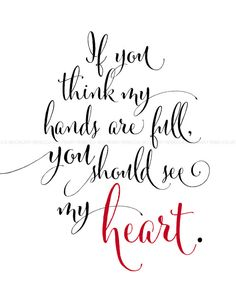 If you think my hands are full, you should see my heart.    This lovely print is absolutely perfect for that special someone (be it a mother,