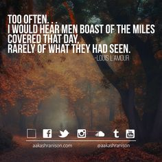Too often…..  I would hear men boast of the miles covered that day, rarely of what they had seen.- aakashranison.com  Tags: #motivation #inspiration #travel #quote #aakashranison ___________________________________________________ Read/Write me @ www.aakashranison.com twitter.com/aakashranison facebook.com/aakashranison aakashranison@gmail.com ___________________________________________________