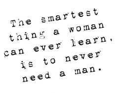 The smartest thing a woman can ever learn is to never need a man. #single #relation #boy
