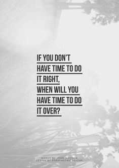 if you don't have time to do it right, when will you have time to do it over?