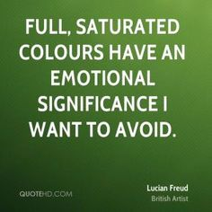 More Lucian Freud Quotes on www.quotehd.com - #quotes #avoid #colours #emotional #full #saturated #significance #want