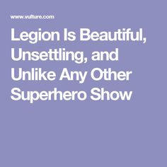 Legion Is Beautiful, Unsettling, and Unlike Any Other Superhero Show
