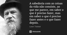 A sabedoria com as coisas da vida não consiste, ao que me parece, em saber o que é preciso fazer, mas em saber o que é preciso fazer antes e o que fazer depois. — Leon Tolstoi